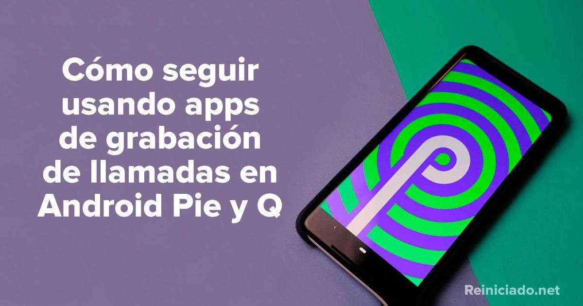 Cómo seguir usando apps de grabación de llamadas en Android Pie y Q