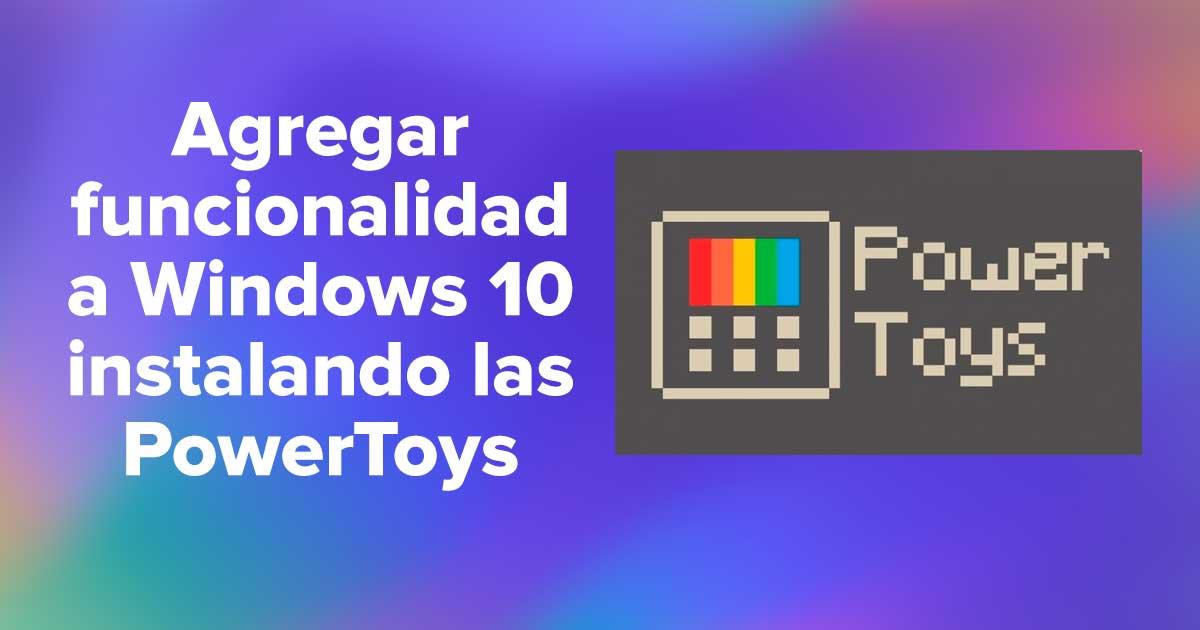 Agregar funcionalidad a Windows 10 instalando las PowerToys