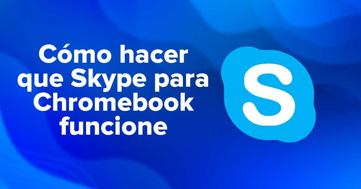 Cómo hacer que Skype para Chromebook funcione sin problemas