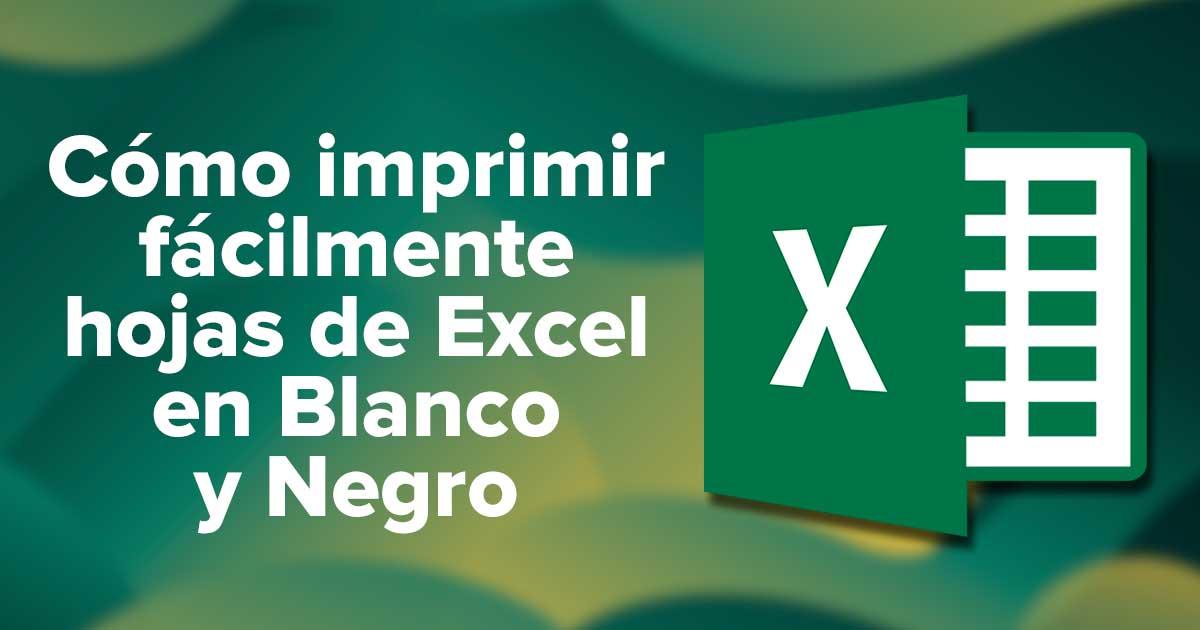 Cómo imprimir fácilmente hojas de Excel en Blanco y Negro
