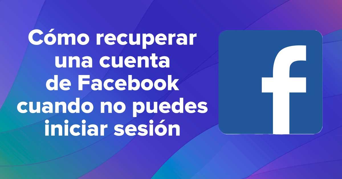 Cómo recuperar una cuenta de Facebook cuando no puedes iniciar sesión
