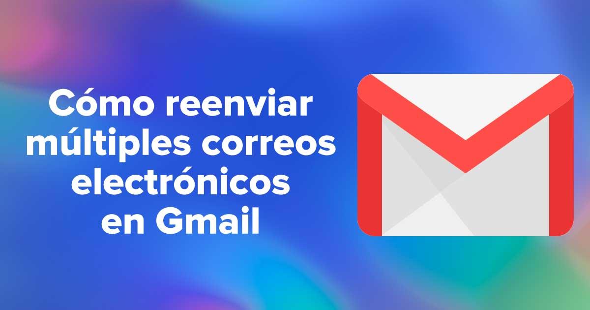 Cómo reenviar múltiples correos electrónicos en Gmail