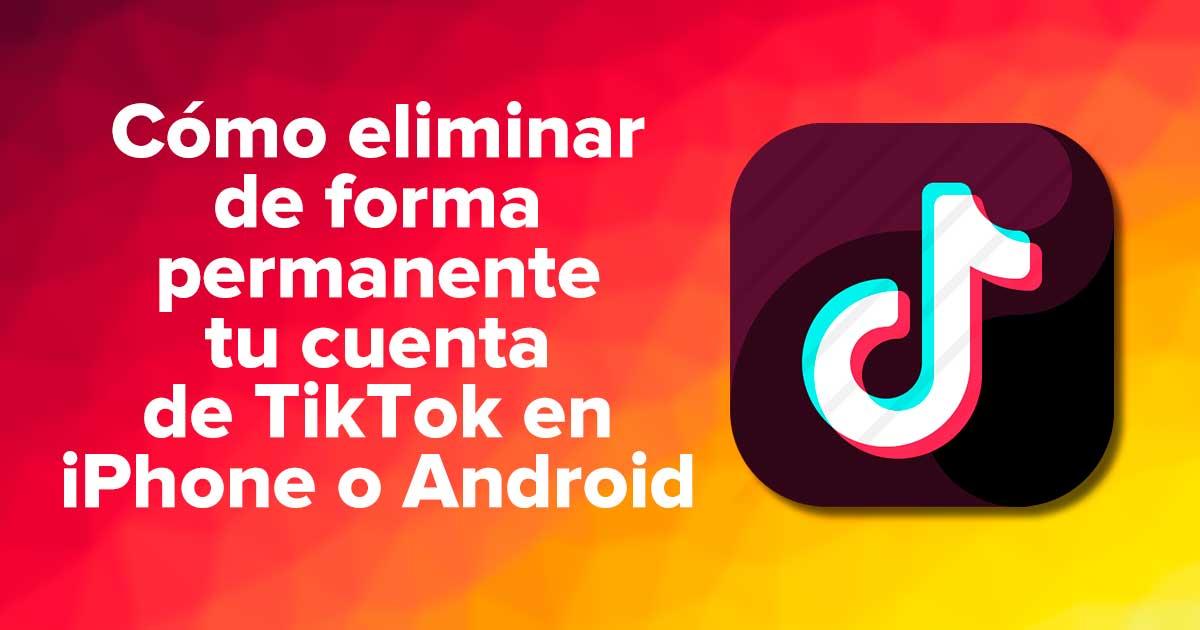 Cómo eliminar permanentemente tu cuenta de TikTok en iPhone o Android