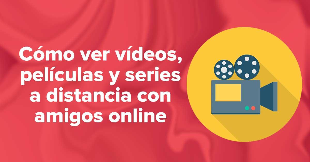 Cómo ver vídeos, películas y series a distancia con amigos online