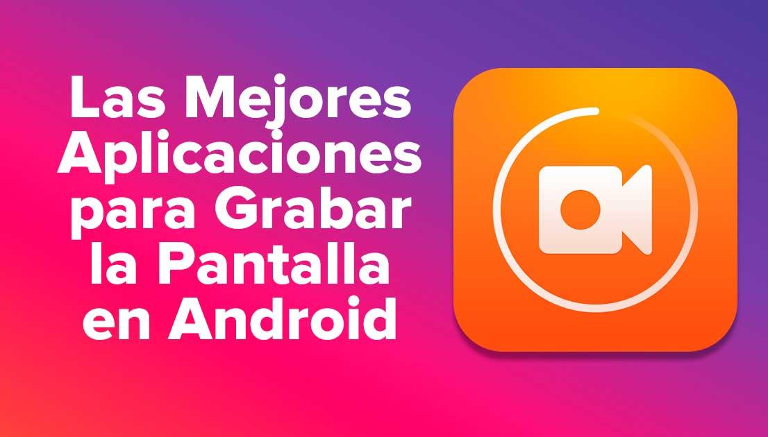 Las Mejores Aplicaciones para Grabar la Pantalla en Android