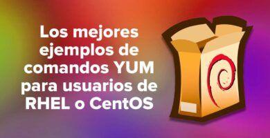 Los 50 mejores ejemplos de comandos YUM para usuarios de RHEL o CentOS