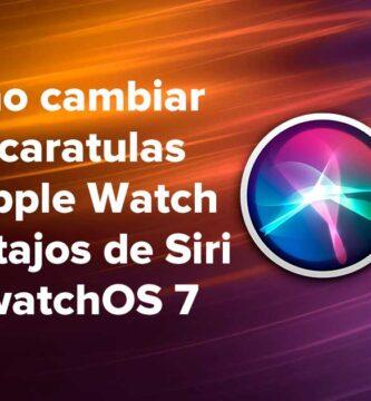 Cómo cambiar las caratulas de Apple Watch con atajos de Siri en watchOS 7
