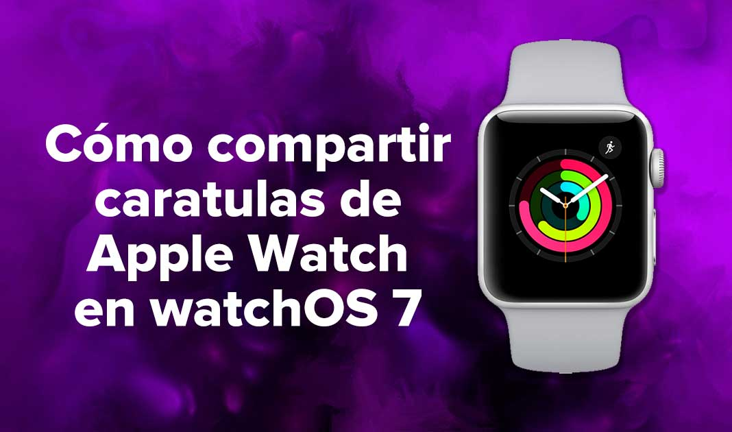 Cómo compartir caratulas de Apple Watch en watchOS 7