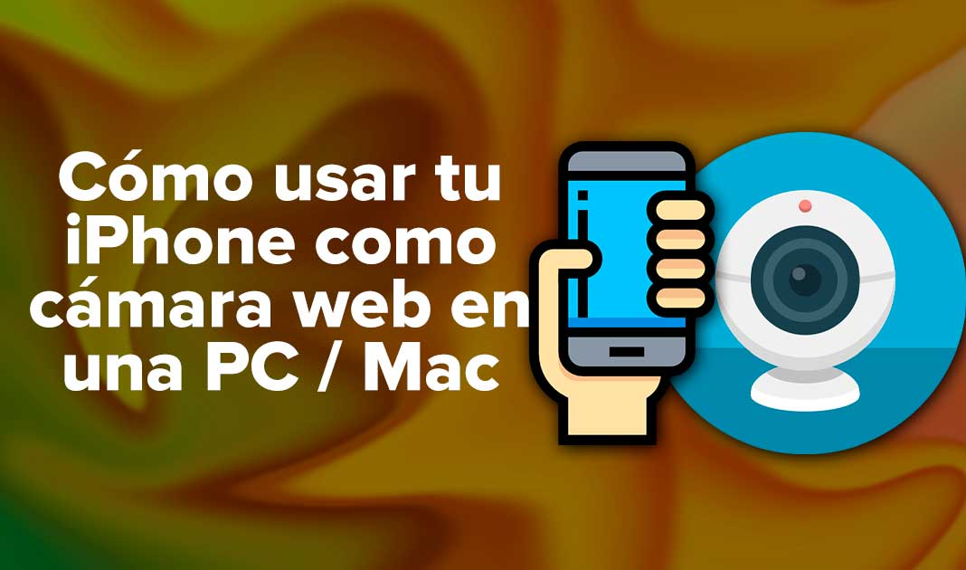 Cómo usar tu iPhone como cámara web en una PC / Mac