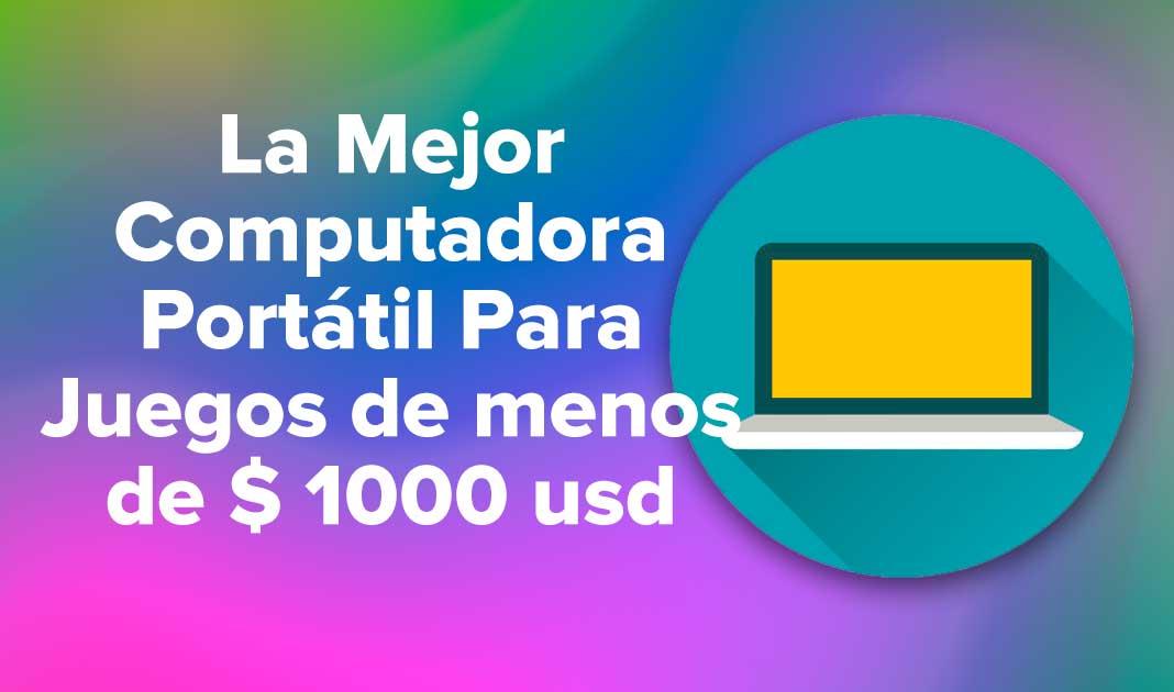 La Mejor Computadora Portátil Para Juegos De Menos De $ 1000 usd
