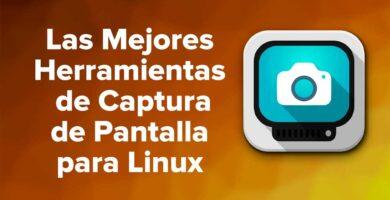 Las Mejores Herramientas de Captura de Pantalla para Linux