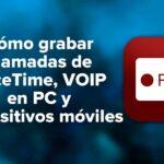 Cómo grabar llamadas de FaceTime, VOIP en PC y dispositivos móviles