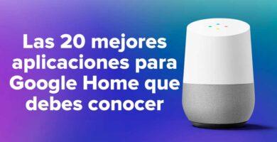 Las 20 mejores aplicaciones para Google Home que debes conocer