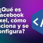 ¿Qué es Facebook Píxel, cómo funciona y se configura?